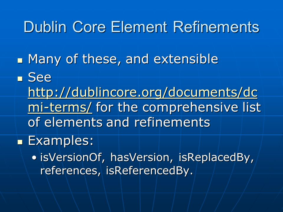 Dublin Core Element Refinements Many of these, and extensible Many of these, and extensible See http://dublincore.org/documents/dc mi-terms/ for the comprehensive list of elements and refinements See http://dublincore.org/documents/dc mi-terms/ for the comprehensive list of elements and refinements http://dublincore.org/documents/dc mi-terms/ http://dublincore.org/documents/dc mi-terms/ Examples: Examples: isVersionOf, hasVersion, isReplacedBy, references, isReferencedBy.isVersionOf, hasVersion, isReplacedBy, references, isReferencedBy.