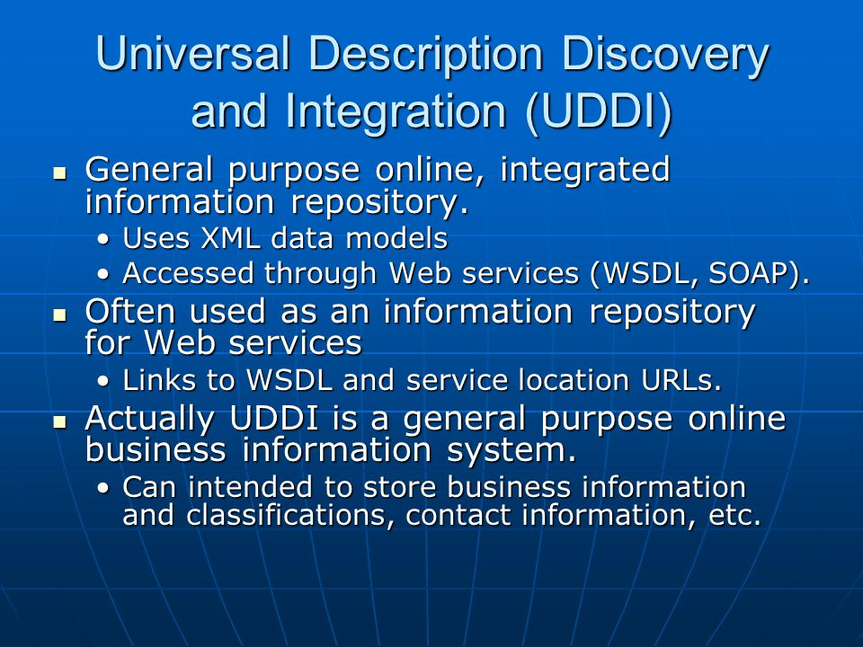 Universal Description Discovery and Integration (UDDI) General purpose online, integrated information repository.