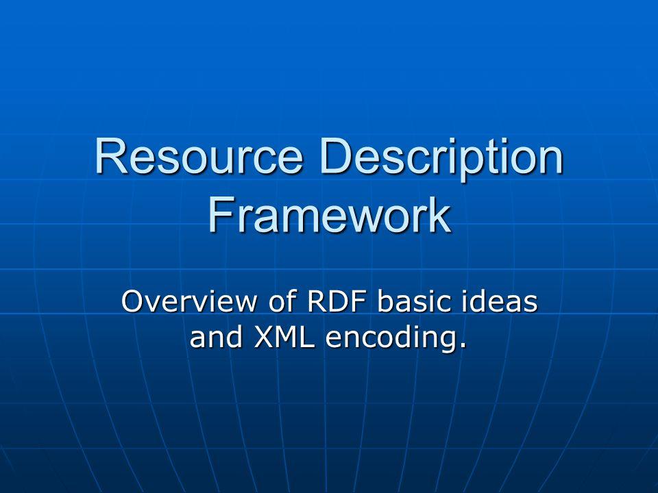 Resource Description Framework Overview of RDF basic ideas and XML encoding.