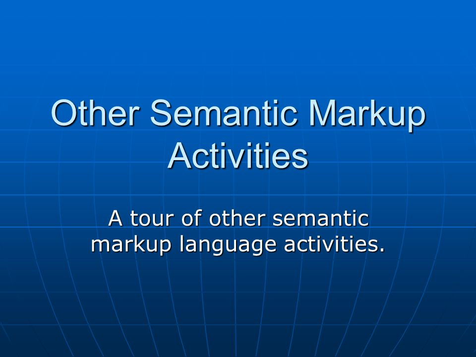 Other Semantic Markup Activities A tour of other semantic markup language activities.