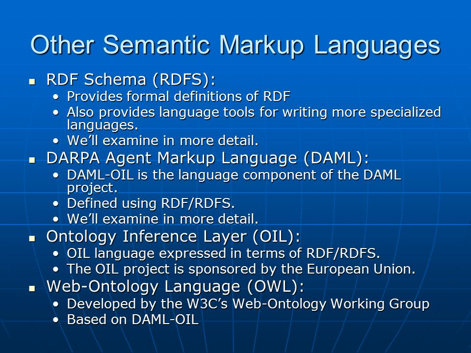 Other Semantic Markup Languages RDF Schema (RDFS): RDF Schema (RDFS): Provides formal definitions of RDFProvides formal definitions of RDF Also provides language tools for writing more specialized languages.Also provides language tools for writing more specialized languages.