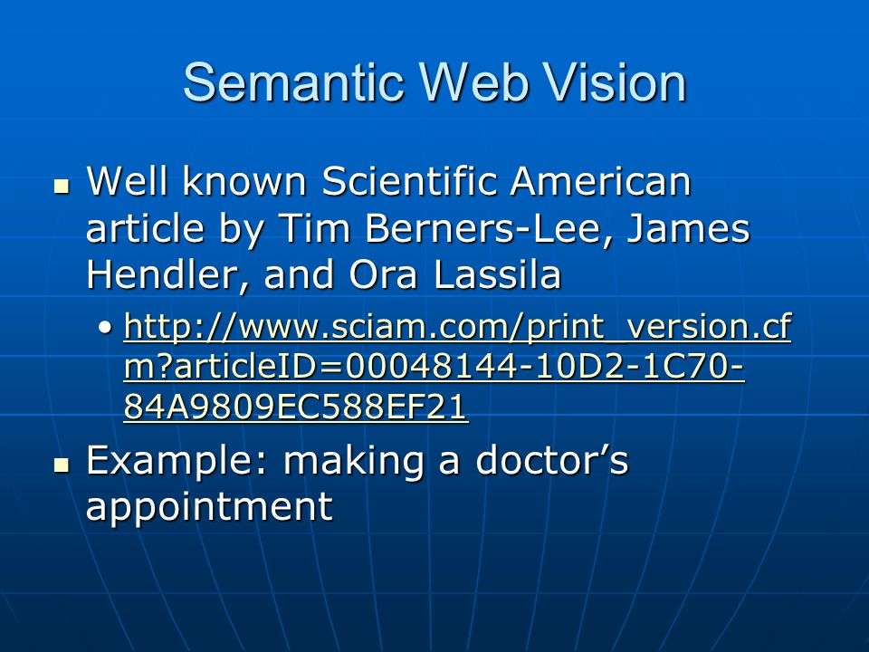 Semantic Web Vision Well known Scientific American article by Tim Berners-Lee, James Hendler, and Ora Lassila Well known Scientific American article by Tim Berners-Lee, James Hendler, and Ora Lassila http://www.sciam.com/print_version.cf m articleID=00048144-10D2-1C70- 84A9809EC588EF21http://www.sciam.com/print_version.cf m articleID=00048144-10D2-1C70- 84A9809EC588EF21http://www.sciam.com/print_version.cf m articleID=00048144-10D2-1C70- 84A9809EC588EF21http://www.sciam.com/print_version.cf m articleID=00048144-10D2-1C70- 84A9809EC588EF21 Example: making a doctor's appointment Example: making a doctor's appointment
