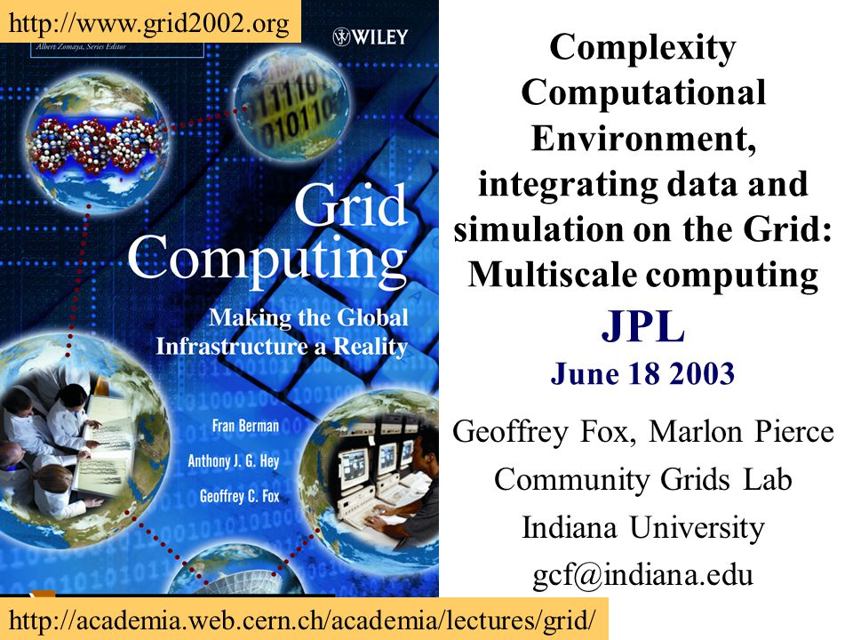 Complexity Computational Environment, integrating data and simulation on the Grid: Multiscale computing JPL June 18 2003 Geoffrey Fox, Marlon Pierce Community Grids Lab Indiana University gcf@indiana.edu http://academia.web.cern.ch/academia/lectures/grid/ http://www.grid2002.org
