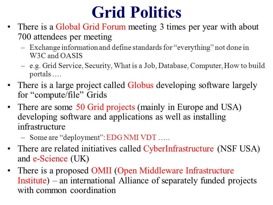 Grid Politics There is a Global Grid Forum meeting 3 times per year with about 700 attendees per meeting –Exchange information and define standards for everything not done in W3C and OASIS –e.g.