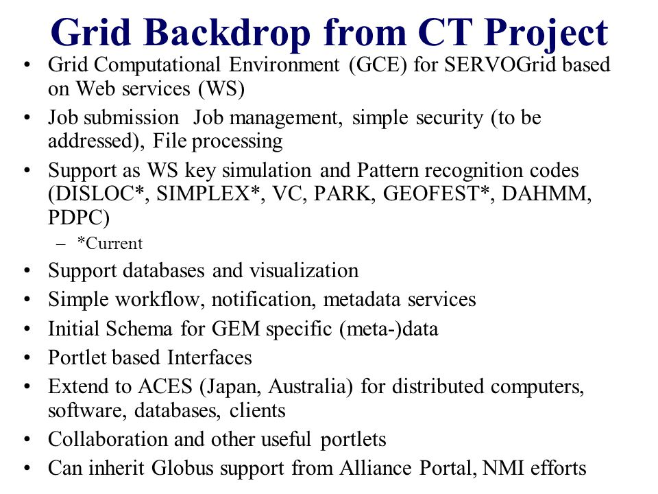 Paradigms Protocols Platforms and Hosting We can start from the Web view where the basic Grid paradigm is Meta-data rich Web Services communicating via messages These have some basic support from some runtime such as.NET, Jini (pure Java), Apache Tomcat+Axis (Web Service toolkit), Enterprise JavaBeans, WebSphere (IBM) or GT3 (Globus Toolkit 3) –These are the distributed equivalent of operating system functions as in UNIX Shell Called Hosting Environment or platform