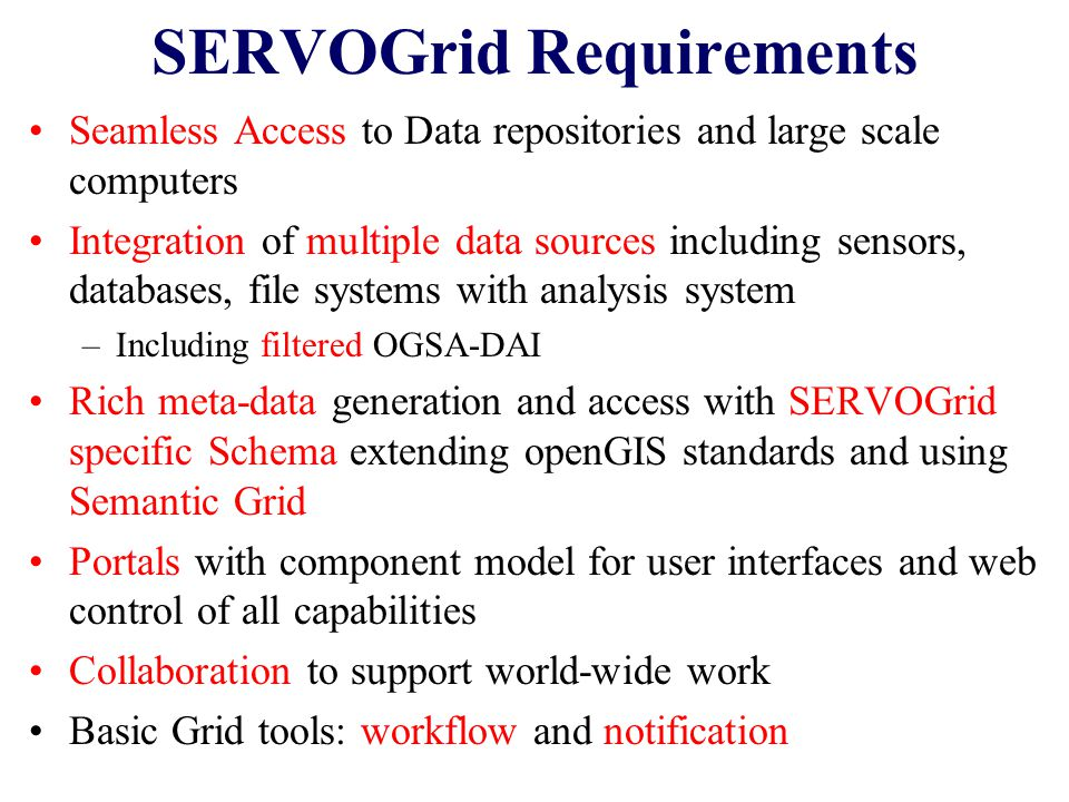 SERVOGrid Requirements Seamless Access to Data repositories and large scale computers Integration of multiple data sources including sensors, databases, file systems with analysis system –Including filtered OGSA-DAI Rich meta-data generation and access with SERVOGrid specific Schema extending openGIS standards and using Semantic Grid Portals with component model for user interfaces and web control of all capabilities Collaboration to support world-wide work Basic Grid tools: workflow and notification