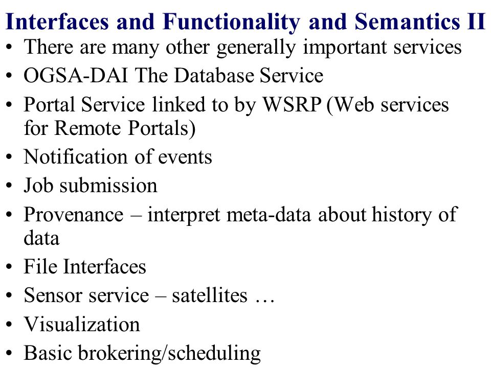 Interfaces and Functionality and Semantics II There are many other generally important services OGSA-DAI The Database Service Portal Service linked to by WSRP (Web services for Remote Portals) Notification of events Job submission Provenance – interpret meta-data about history of data File Interfaces Sensor service – satellites … Visualization Basic brokering/scheduling