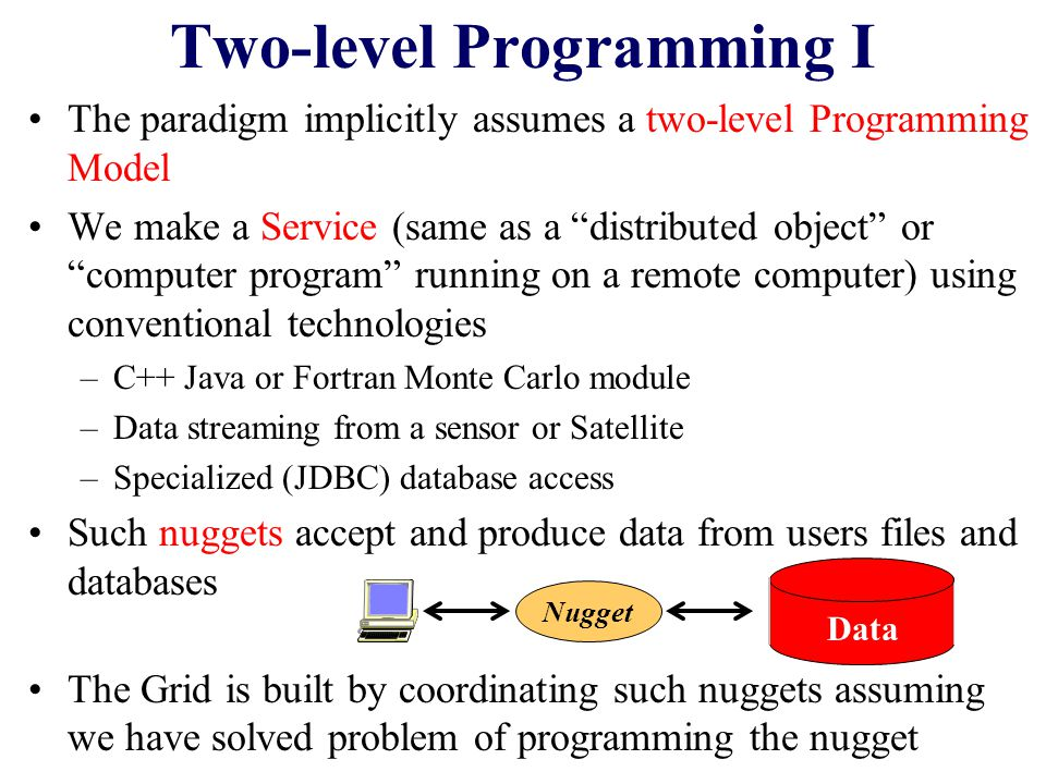 Two-level Programming I The paradigm implicitly assumes a two-level Programming Model We make a Service (same as a distributed object or computer program running on a remote computer) using conventional technologies –C++ Java or Fortran Monte Carlo module –Data streaming from a sensor or Satellite –Specialized (JDBC) database access Such nuggets accept and produce data from users files and databases The Grid is built by coordinating such nuggets assuming we have solved problem of programming the nugget Nugget Data