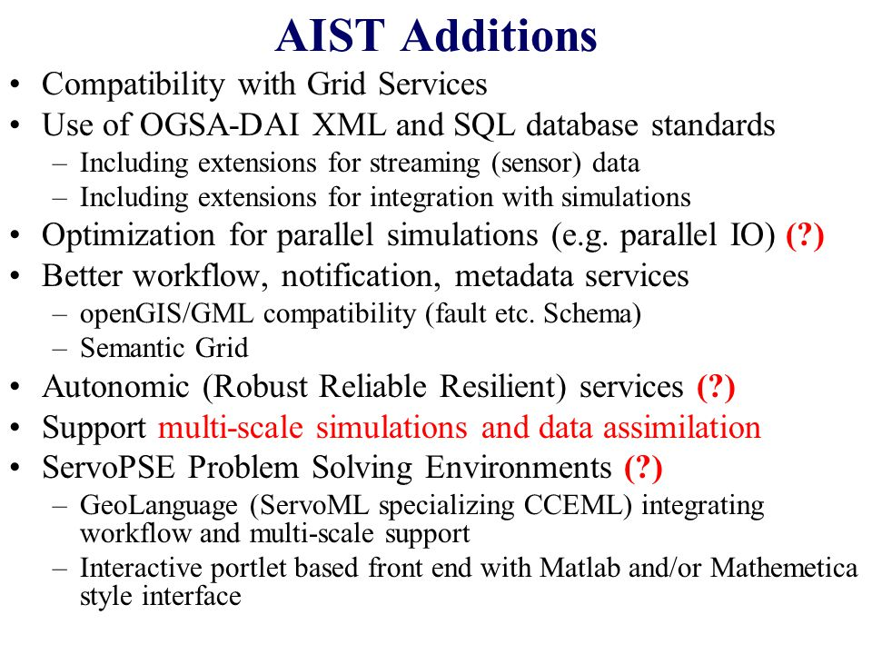 AIST Additions Compatibility with Grid Services Use of OGSA-DAI XML and SQL database standards –Including extensions for streaming (sensor) data –Including extensions for integration with simulations Optimization for parallel simulations (e.g.