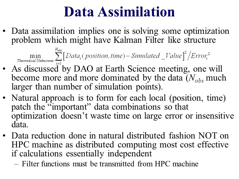 Distributed Filtering HPC Machine Distributed Machine Data Filter N obs local patch 1 N filtered local patch 1 Data Filter N obs local patch 2 N filtered local patch 2 Geographically Distributed Sensor patches N obs local patch >> N filtered local patch ≈ Number_of_Unknowns local patch Send needed Filter Receive filtered data In simplest approach, filtered data gotten by linear transformations on original data based on Singular Value Decomposition of Least squares matrix Factorize Matrix to product of local patches