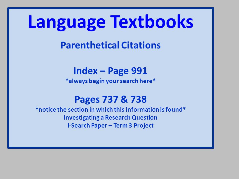 Language Textbooks Parenthetical Citations Index – Page 991 *always begin your search here* Pages 737 & 738 *notice the section in which this information is found* Investigating a Research Question I-Search Paper – Term 3 Project