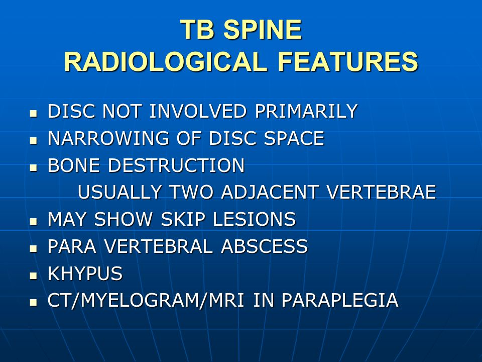 TB SPINE RADIOLOGICAL FEATURES DISC NOT INVOLVED PRIMARILY DISC NOT INVOLVED PRIMARILY NARROWING OF DISC SPACE NARROWING OF DISC SPACE BONE DESTRUCTION BONE DESTRUCTION USUALLY TWO ADJACENT VERTEBRAE MAY SHOW SKIP LESIONS MAY SHOW SKIP LESIONS PARA VERTEBRAL ABSCESS PARA VERTEBRAL ABSCESS KHYPUS KHYPUS CT/MYELOGRAM/MRI IN PARAPLEGIA CT/MYELOGRAM/MRI IN PARAPLEGIA