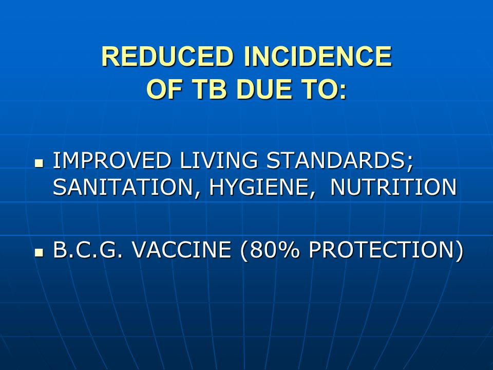 REDUCED INCIDENCE OF TB DUE TO: IMPROVED LIVING STANDARDS; SANITATION, HYGIENE, NUTRITION IMPROVED LIVING STANDARDS; SANITATION, HYGIENE, NUTRITION B.C.G.