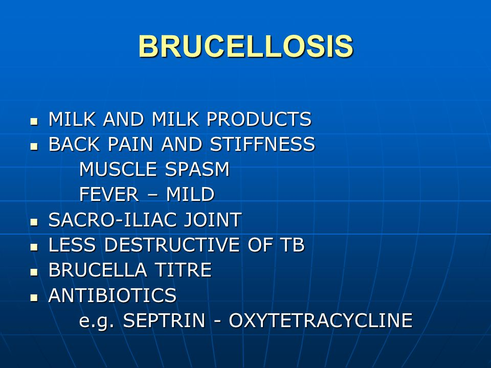 BRUCELLOSIS MILK AND MILK PRODUCTS MILK AND MILK PRODUCTS BACK PAIN AND STIFFNESS BACK PAIN AND STIFFNESS MUSCLE SPASM FEVER – MILD SACRO-ILIAC JOINT SACRO-ILIAC JOINT LESS DESTRUCTIVE OF TB LESS DESTRUCTIVE OF TB BRUCELLA TITRE BRUCELLA TITRE ANTIBIOTICS ANTIBIOTICS e.g.