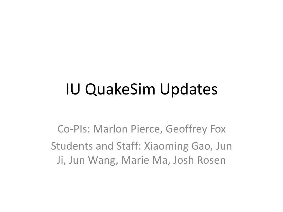 IU QuakeSim Updates Co-PIs: Marlon Pierce, Geoffrey Fox Students and Staff: Xiaoming Gao, Jun Ji, Jun Wang, Marie Ma, Josh Rosen
