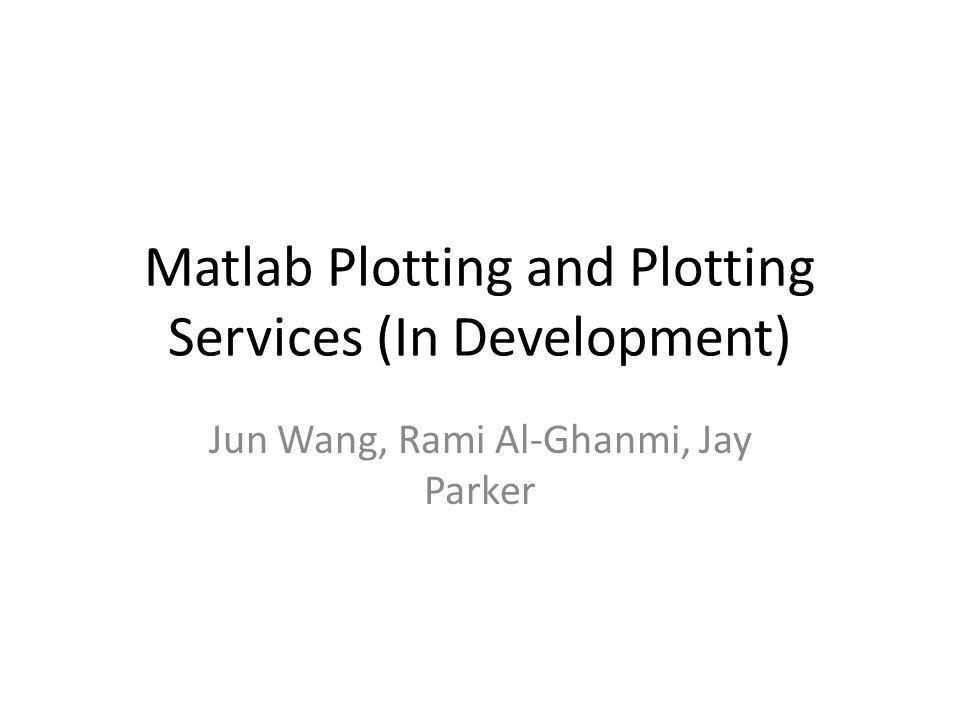 Matlab Plotting and Plotting Services (In Development) Jun Wang, Rami Al-Ghanmi, Jay Parker