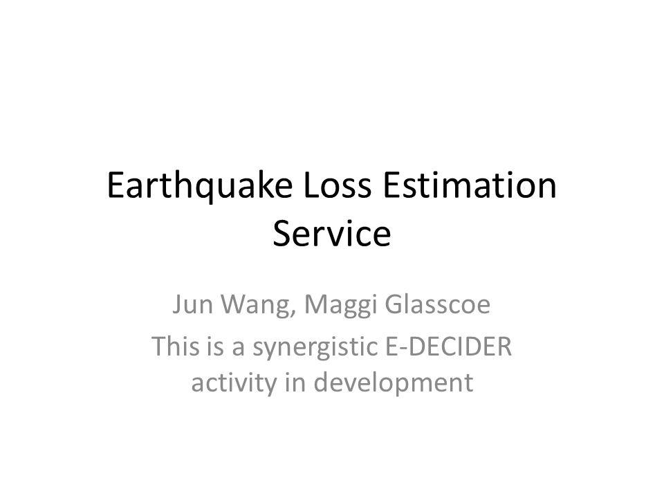 Earthquake Loss Estimation Service Jun Wang, Maggi Glasscoe This is a synergistic E-DECIDER activity in development