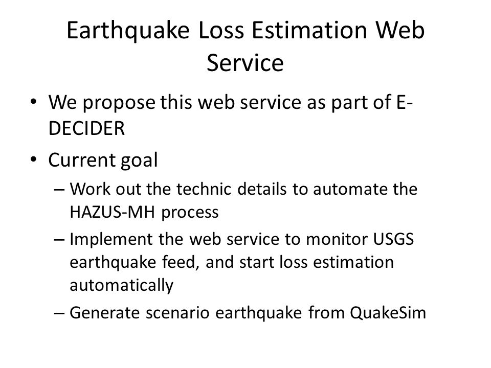 Earthquake Loss Estimation Web Service We propose this web service as part of E- DECIDER Current goal – Work out the technic details to automate the HAZUS-MH process – Implement the web service to monitor USGS earthquake feed, and start loss estimation automatically – Generate scenario earthquake from QuakeSim