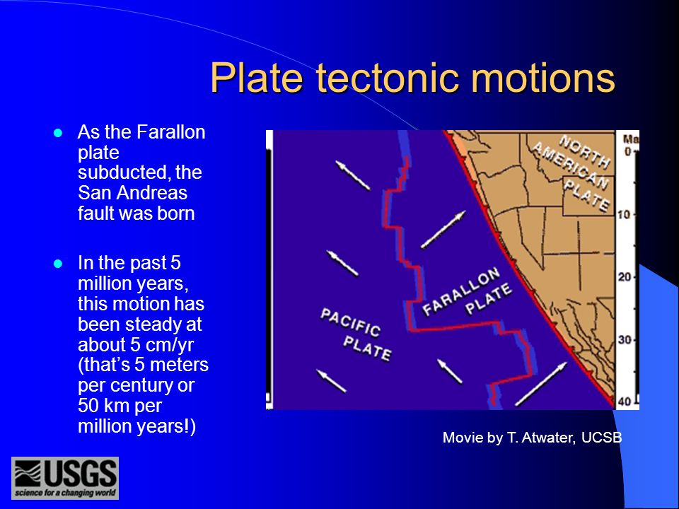 Plate tectonic motions As the Farallon plate subducted, the San Andreas fault was born In the past 5 million years, this motion has been steady at about 5 cm/yr (that's 5 meters per century or 50 km per million years!) Movie by T.