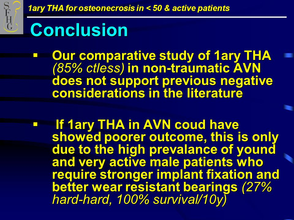 1ary THA for osteonecrosis in < 50 & active patients  Our comparative study of 1ary THA (85% ctless) in non-traumatic AVN does not support previous negative considerations in the literature  If 1ary THA in AVN coud have showed poorer outcome, this is only due to the high prevalance of yound and very active male patients who require stronger implant fixation and better wear resistant bearings (27% hard-hard, 100% survival/10y) Conclusion
