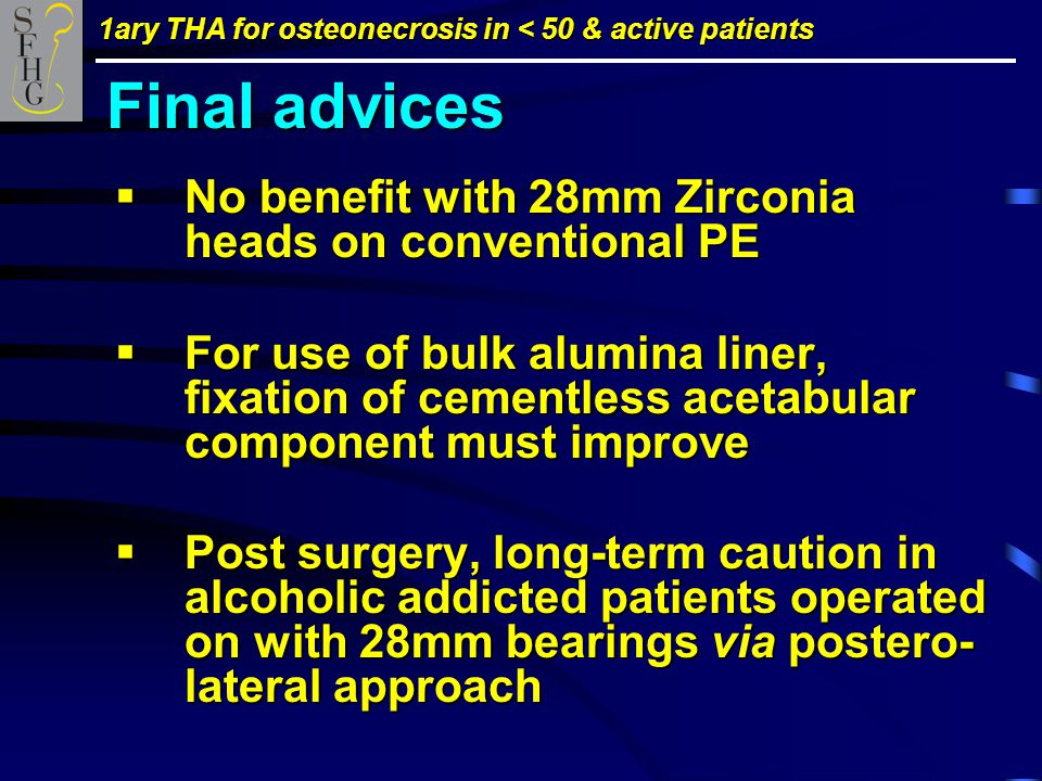 1ary THA for osteonecrosis in < 50 & active patients  No benefit with 28mm Zirconia heads on conventional PE  For use of bulk alumina liner, fixation of cementless acetabular component must improve  Post surgery, long-term caution in alcoholic addicted patients operated on with 28mm bearings via postero- lateral approach Final advices