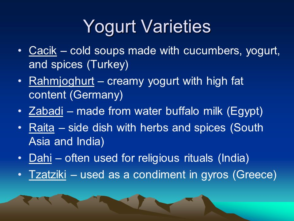 Yogurt Varieties Cacik – cold soups made with cucumbers, yogurt, and spices (Turkey) Rahmjoghurt – creamy yogurt with high fat content (Germany) Zabadi – made from water buffalo milk (Egypt) Raita – side dish with herbs and spices (South Asia and India) Dahi – often used for religious rituals (India) Tzatziki – used as a condiment in gyros (Greece)