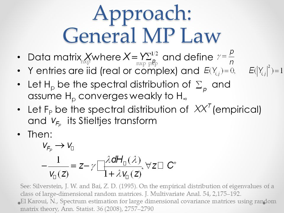 Approach: General MP Law Data matrix where and define Y entries are iid (real or complex) and Let H p be the spectral distribution of and assume H p converges weakly to H ∞ Let F P be the spectral distribution of (empirical) and its Stieltjes transform Then: nxp pxp See: Silverstein, J.