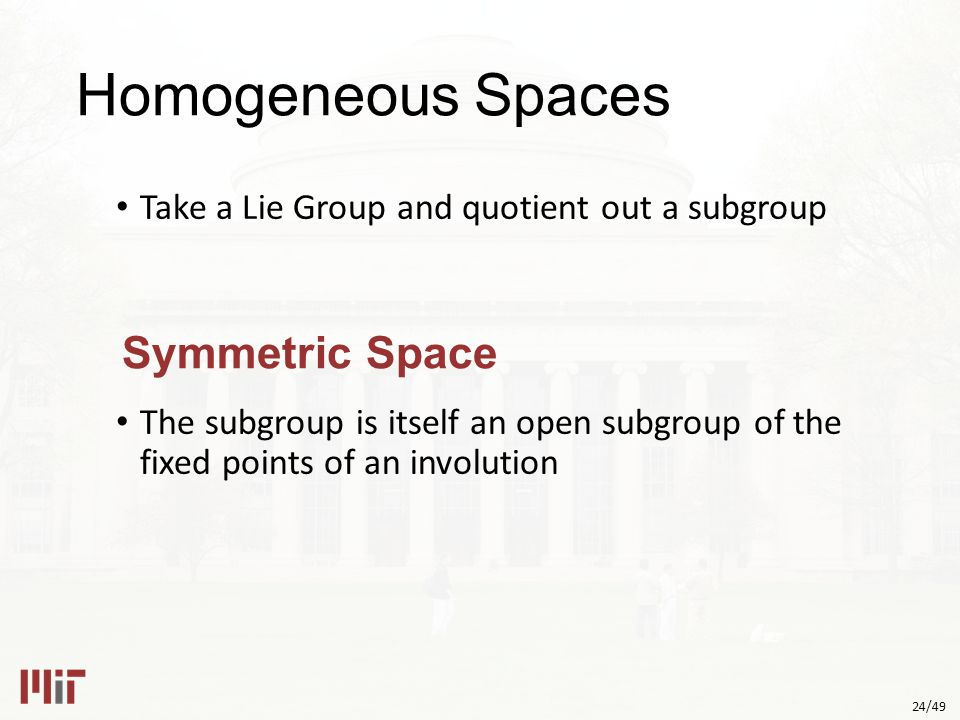 24/49 Homogeneous Spaces Take a Lie Group and quotient out a subgroup The subgroup is itself an open subgroup of the fixed points of an involution Symmetric Space