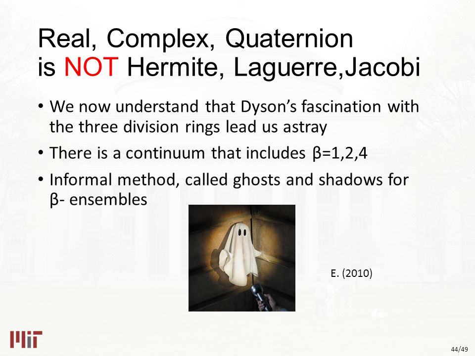44/49 Real, Complex, Quaternion is NOT Hermite, Laguerre,Jacobi We now understand that Dyson's fascination with the three division rings lead us astray There is a continuum that includes β=1,2,4 Informal method, called ghosts and shadows for β- ensembles E.