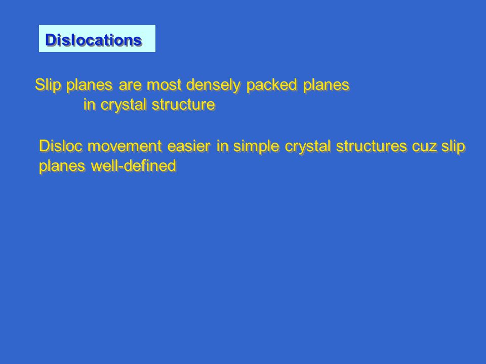 Dislocations Slip planes are most densely packed planes in crystal structure Slip planes are most densely packed planes in crystal structure Disloc movement easier in simple crystal structures cuz slip planes well-defined