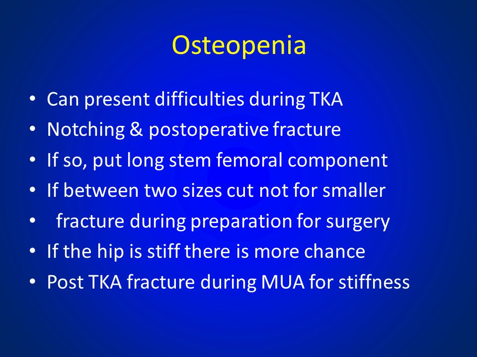 Osteopenia Can present difficulties during TKA Notching & postoperative fracture If so, put long stem femoral component If between two sizes cut not f