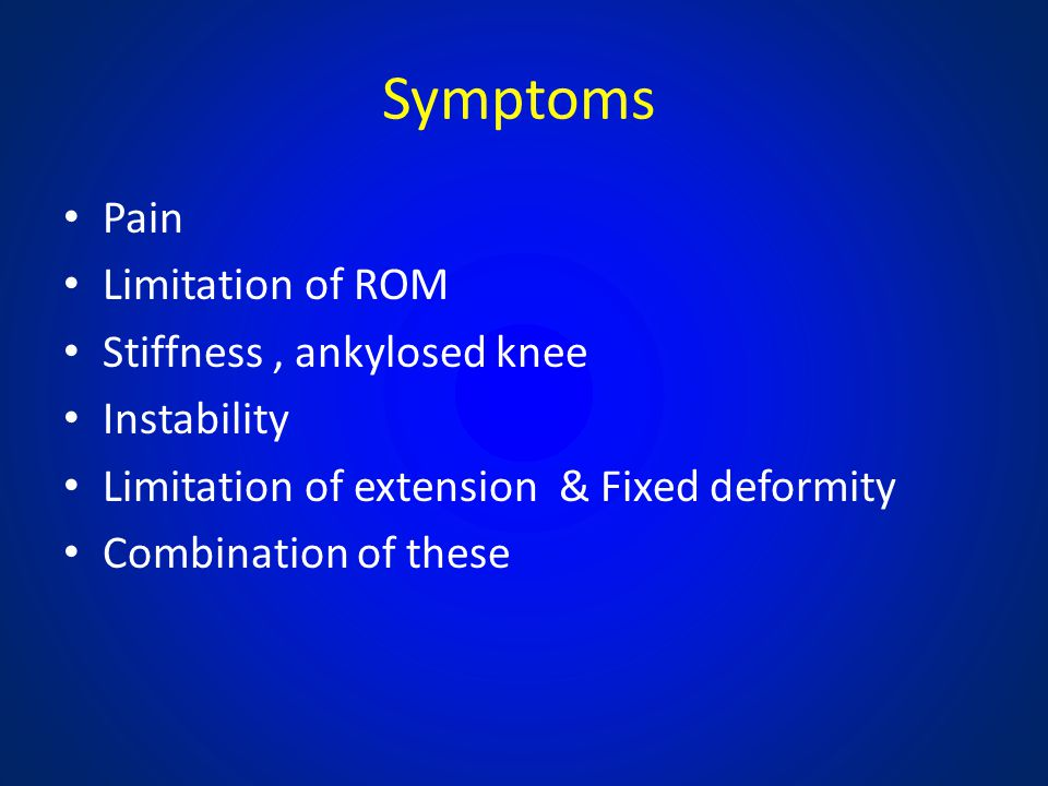 Symptoms Pain Limitation of ROM Stiffness, ankylosed knee Instability Limitation of extension & Fixed deformity Combination of these