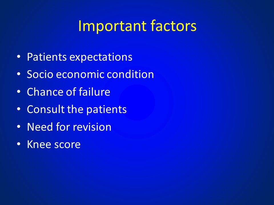 Important factors Patients expectations Socio economic condition Chance of failure Consult the patients Need for revision Knee score