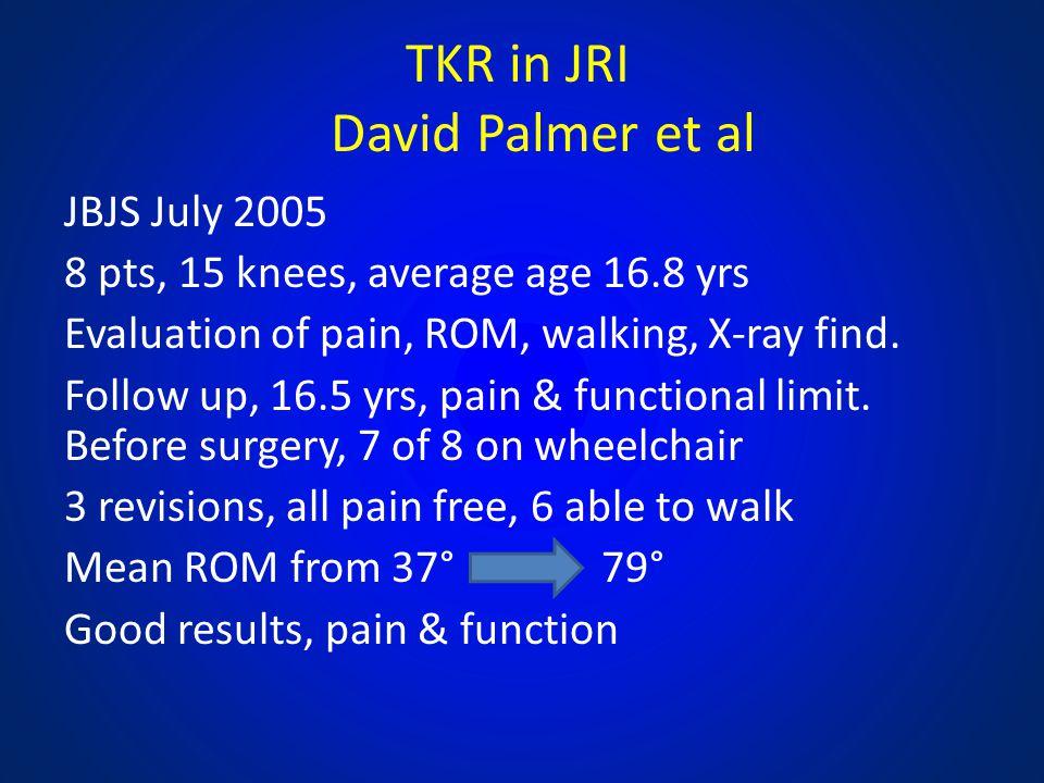 TKR in JRI David Palmer et al JBJS July 2005 8 pts, 15 knees, average age 16.8 yrs Evaluation of pain, ROM, walking, X-ray find. Follow up, 16.5 yrs,