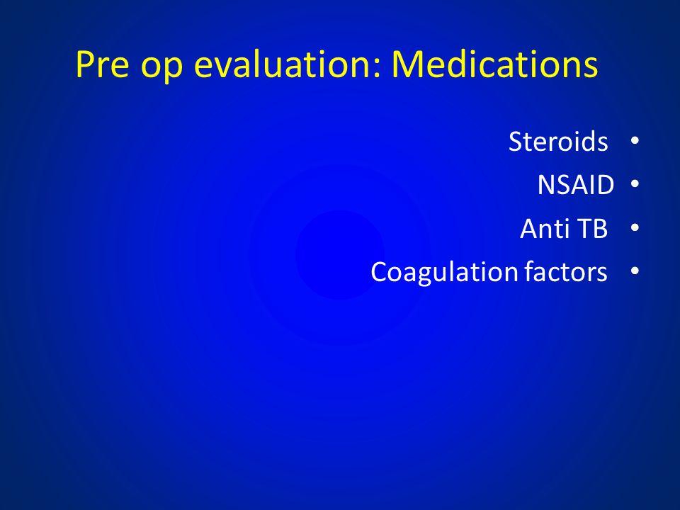 Pre op evaluation: Medications Steroids NSAID Anti TB Coagulation factors