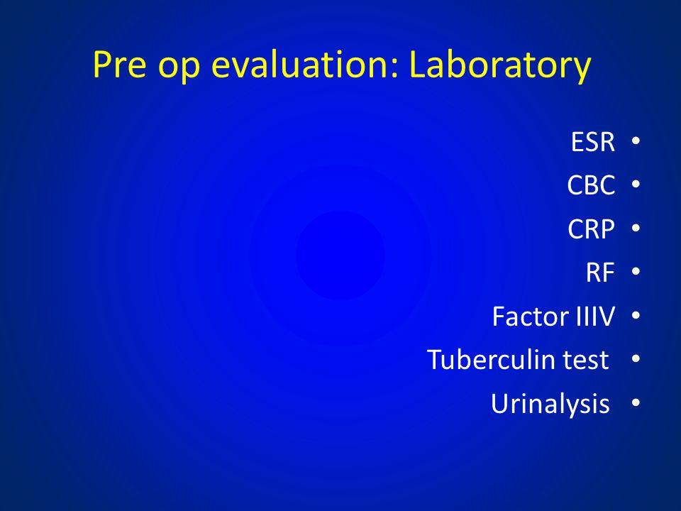 Pre op evaluation: Laboratory ESR CBC CRP RF Factor IIIV Tuberculin test Urinalysis