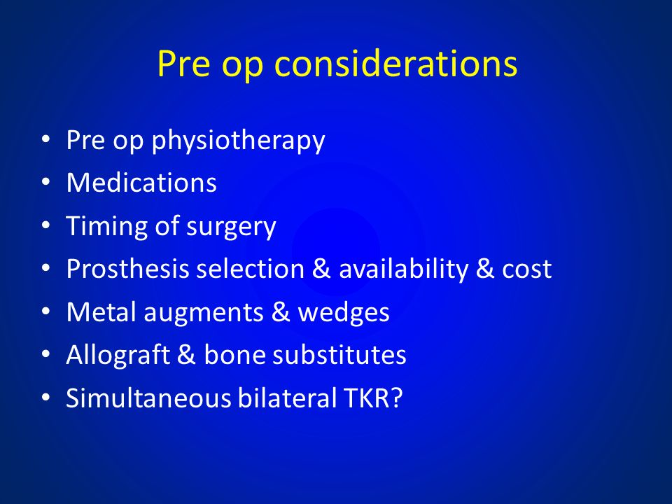 Pre op considerations Pre op physiotherapy Medications Timing of surgery Prosthesis selection & availability & cost Metal augments & wedges Allograft