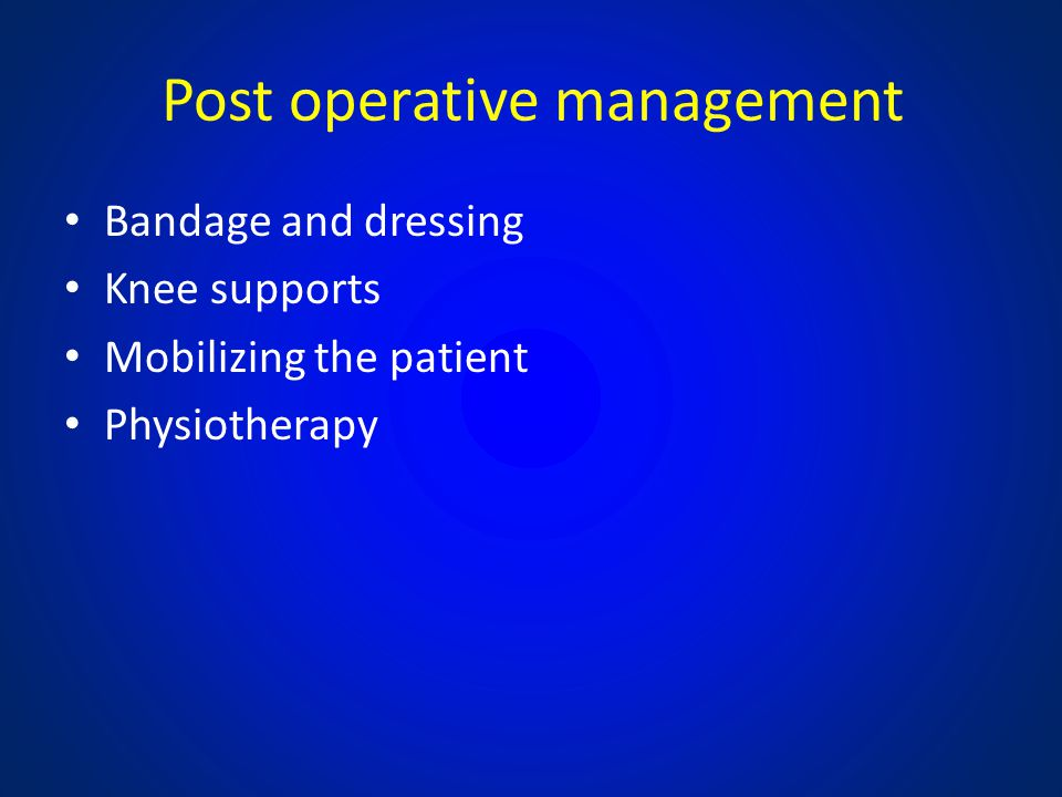 Post operative management Bandage and dressing Knee supports Mobilizing the patient Physiotherapy