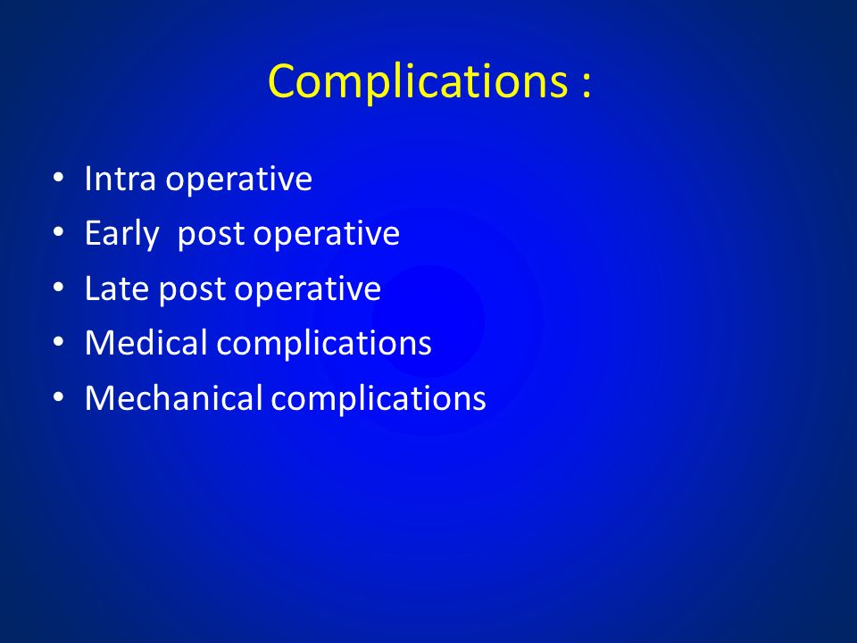 Complications : Intra operative Early post operative Late post operative Medical complications Mechanical complications