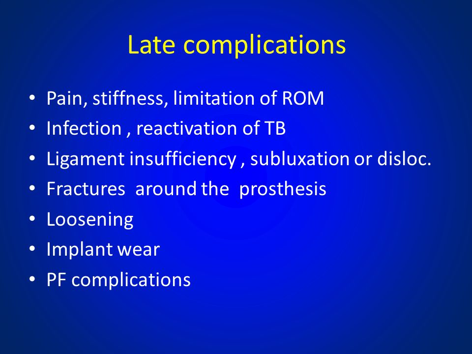 Late complications Pain, stiffness, limitation of ROM Infection, reactivation of TB Ligament insufficiency, subluxation or disloc. Fractures around th