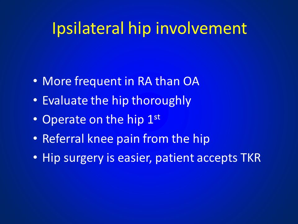 Ipsilateral hip involvement More frequent in RA than OA Evaluate the hip thoroughly Operate on the hip 1 st Referral knee pain from the hip Hip surger