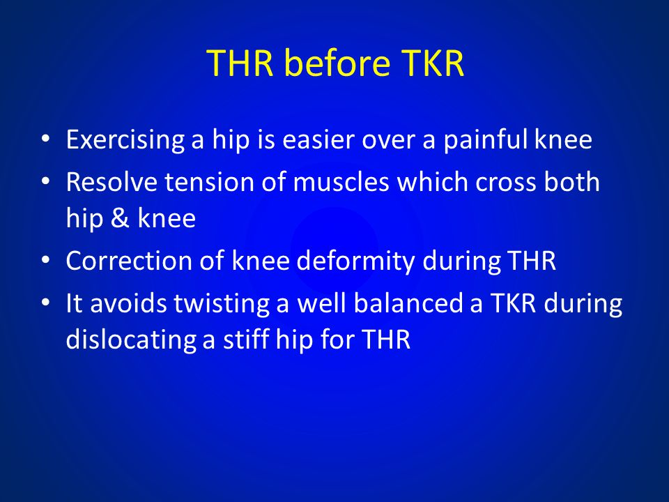 THR before TKR Exercising a hip is easier over a painful knee Resolve tension of muscles which cross both hip & knee Correction of knee deformity duri