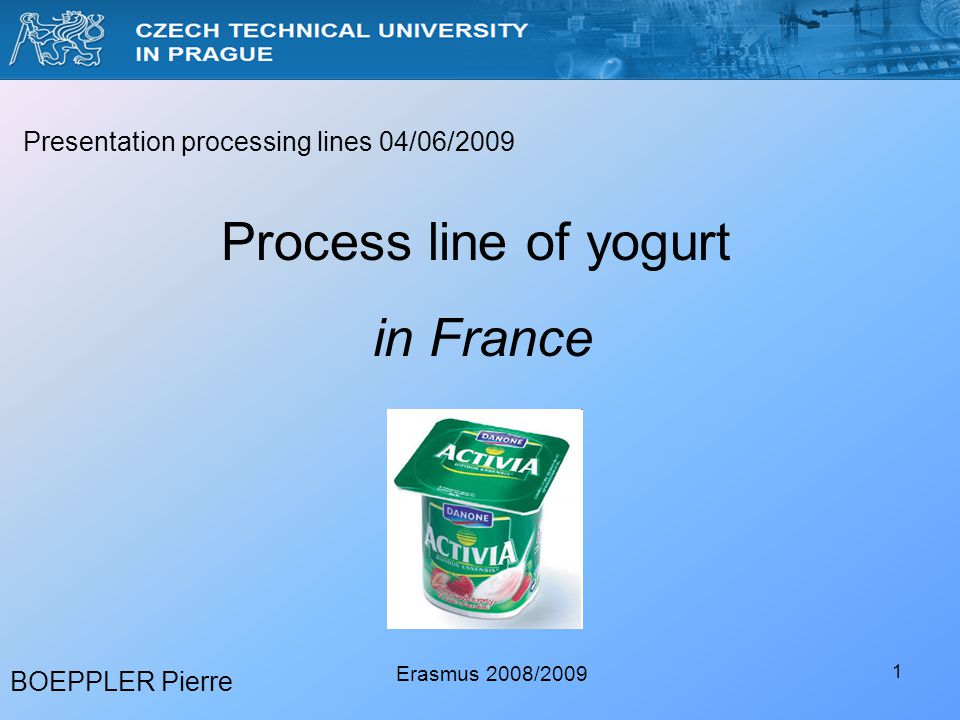 1 BOEPPLER Pierre Erasmus 2008/2009 Presentation processing lines 04/06/2009 Process line of yogurt in France