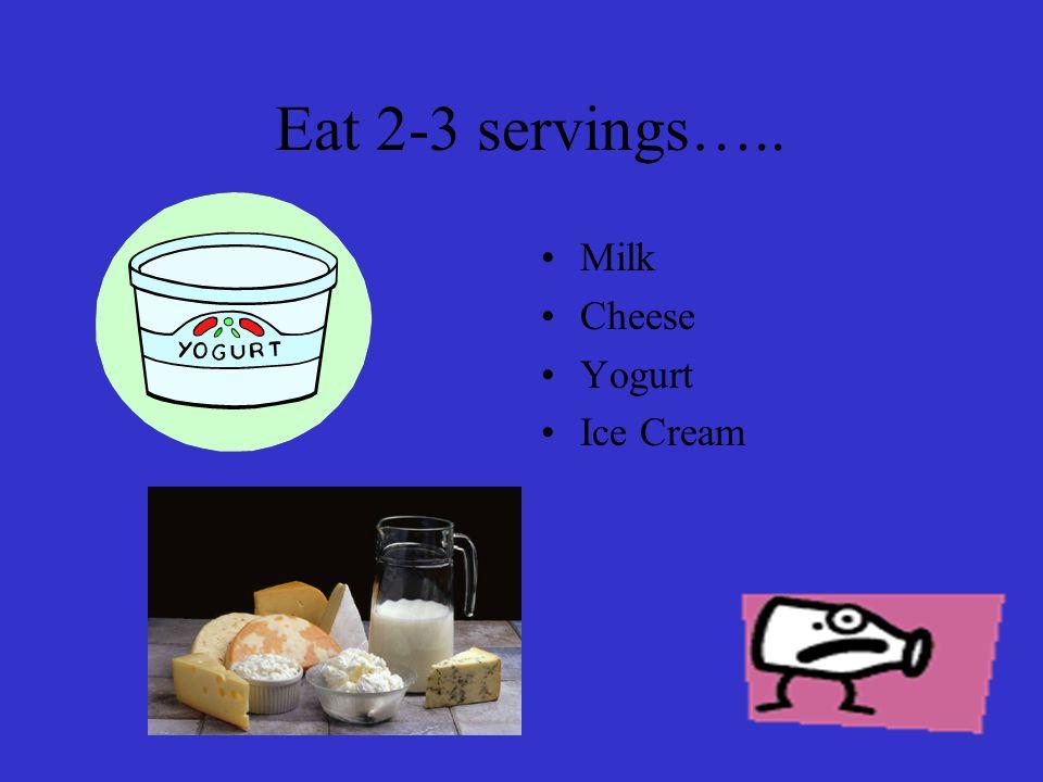 Eat 2-3 servings….. Milk Cheese Yogurt Ice Cream