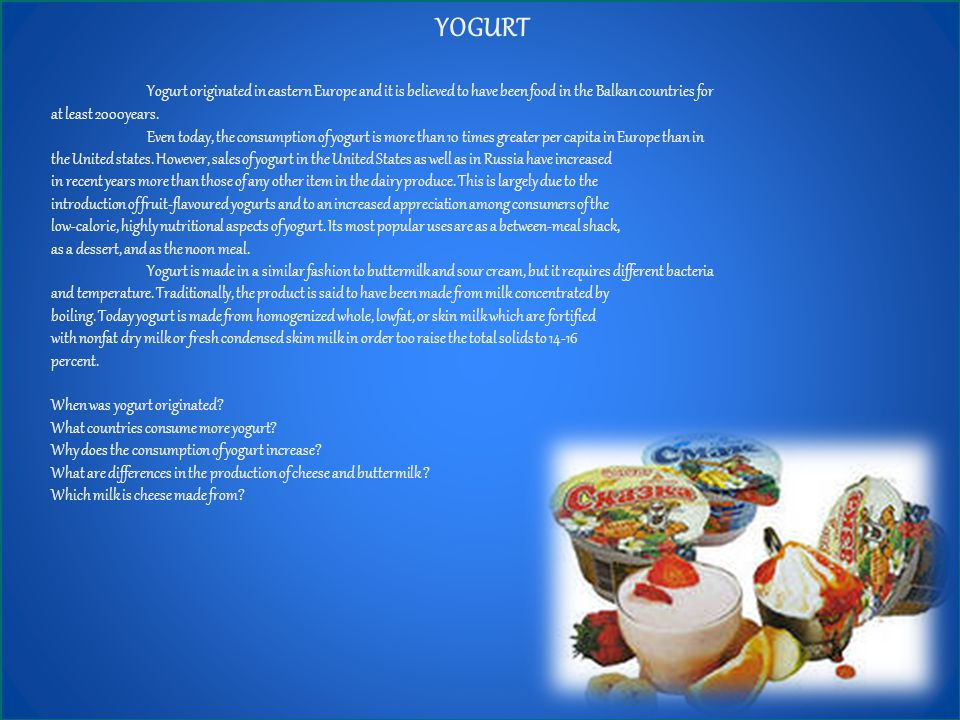 YOGURT Yogurt originated in eastern Europe and it is believed to have been food in the Balkan countries for at least 2000years.