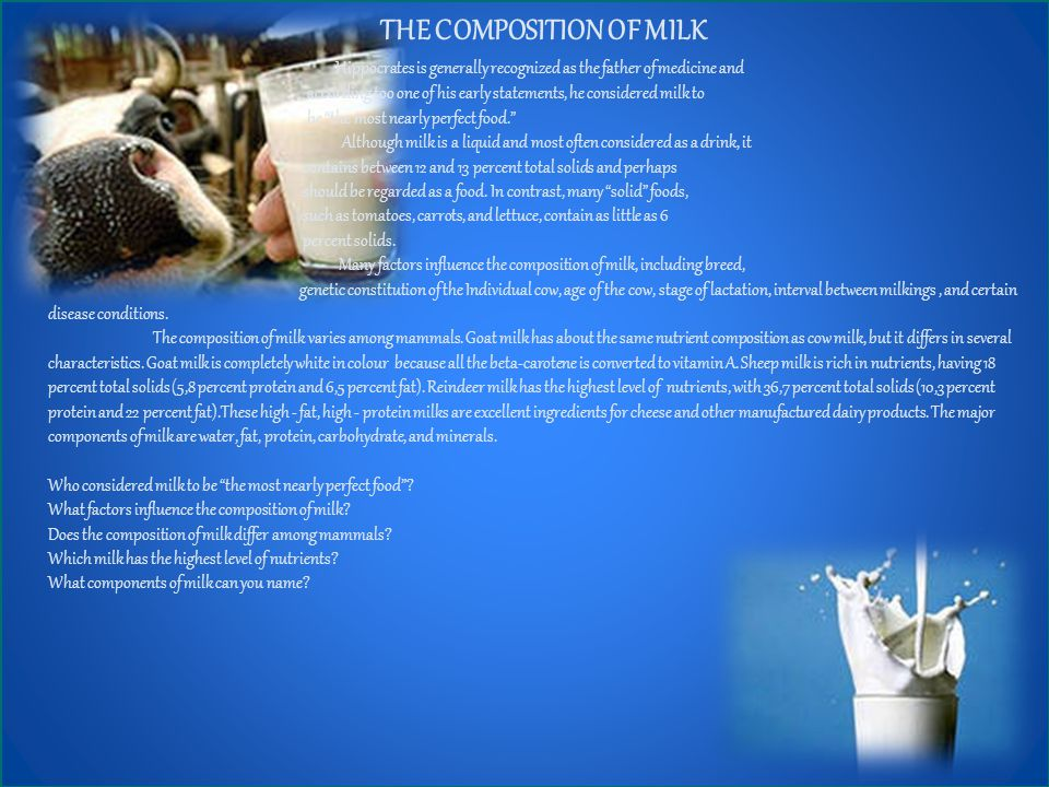 THE COMPOSITION OF MILK Hippocrates is generally recognized as the father of medicine and according too one of his early statements, he considered milk to be the most nearly perfect food. Although milk is a liquid and most often considered as a drink, it contains between 12 and 13 percent total solids and perhaps should be regarded as a food.