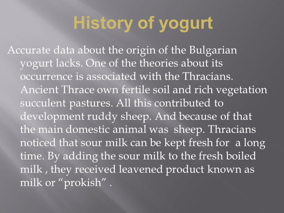 Accurate data about the origin of the Bulgarian yogurt lacks. One of the theories about its occurrence is associated with the Thracians. Ancient Thrac