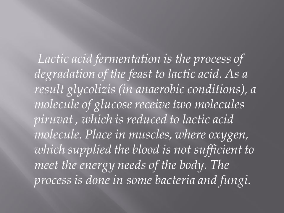 Lactic acid fermentation is the process of degradation of the feast to lactic acid. As a result glycolizis (in anaerobic conditions), a molecule of gl