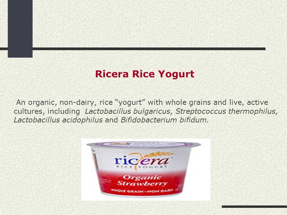 "Ricera Rice Yogurt An organic, non-dairy, rice ""yogurt"" with whole grains and live, active cultures, including Lactobacillus bulgaricus, Streptococcus"