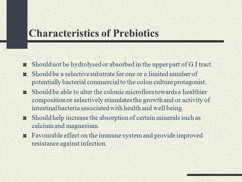 Characteristics of Prebiotics Should not be hydrolysed or absorbed in the upper part of G.I tract. Should be a selective substrate for one or a limite